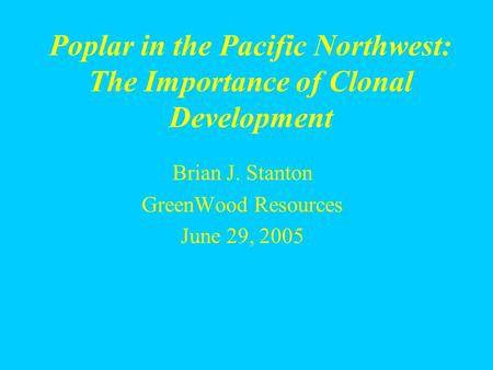 Brian J. Stanton GreenWood Resources June 29, 2005 Poplar in the Pacific Northwest: The Importance of Clonal Development.