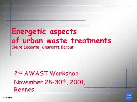 EDF R&D Energetic aspects of urban waste treatments Claire Lecointe, Charlotte Barbut 2 nd AWAST Workshop November 28-30 th, 2001, Rennes.