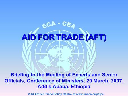 Visit African Trade Policy Centre at www.uneca.org/atpc AID FOR TRADE (AFT) Briefing to the Meeting of Experts and Senior Officials, Conference of Ministers,