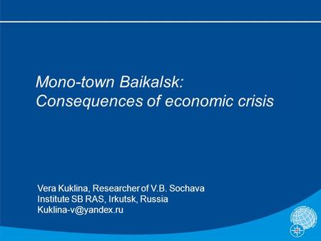 Mono-town Baikalsk: Consequences of economic crisis Vera Kuklina, Researcher of V.B. Sochava Institute SB RAS, Irkutsk, Russia