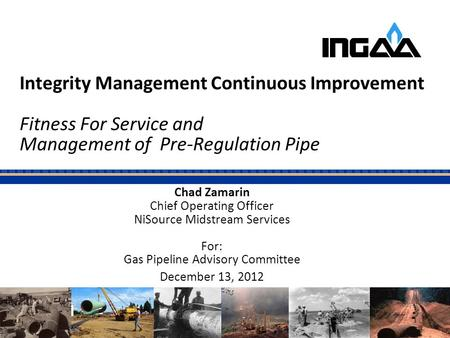 Integrity Management Continuous Improvement Fitness For Service and Management of Pre-Regulation Pipe Chad Zamarin Chief Operating Officer NiSource Midstream.