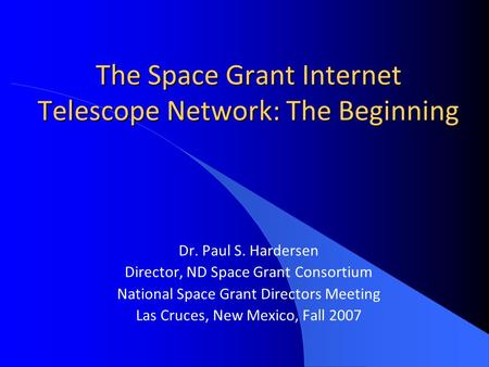 The Space Grant Internet Telescope Network: The Beginning Dr. Paul S. Hardersen Director, ND Space Grant Consortium National Space Grant Directors Meeting.