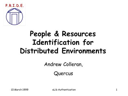 10 March 19991eLib Authentication People & Resources Identification for Distributed Environments Andrew Colleran, Quercus.