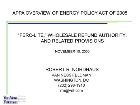 """FERC-LITE,"" WHOLESALE REFUND AUTHORITY, AND RELATED PROVISIONS NOVEMBER 10, 2005 ROBERT R. NORDHAUS VAN NESS FELDMAN WASHINGTON, DC (202) 298-1910"