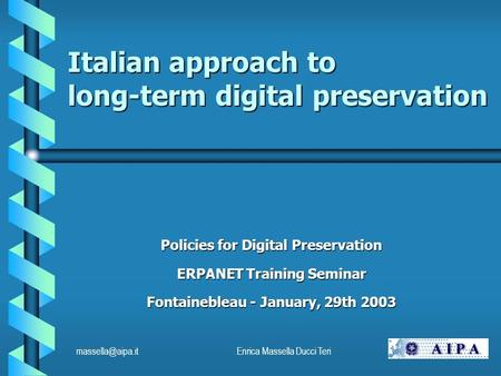 Massella Ducci Teri Italian approach to long-term digital preservation Policies for Digital Preservation ERPANET Training Seminar.
