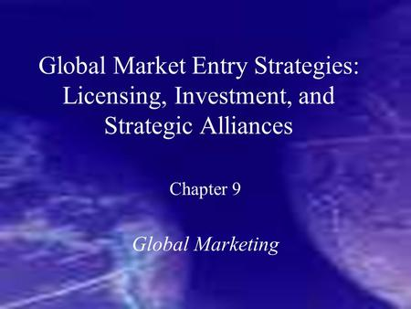 Global Market Entry Strategies: Licensing, Investment, and Strategic Alliances Chapter 9 Global Marketing.