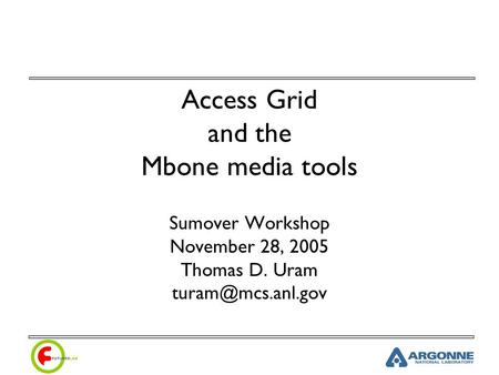 Access Grid and the Mbone media tools Sumover Workshop November 28, 2005 Thomas D. Uram