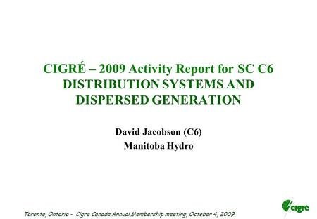 Toronto, Ontario - Cigre Canada Annual Membership meeting, October 4, 2009 CIGRÉ – 2009 Activity Report for SC C6 DISTRIBUTION SYSTEMS AND DISPERSED GENERATION.