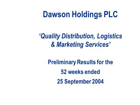 Dawson Holdings PLC 'Quality Distribution, Logistics & Marketing Services' Preliminary Results for the 52 weeks ended 25 September 2004.