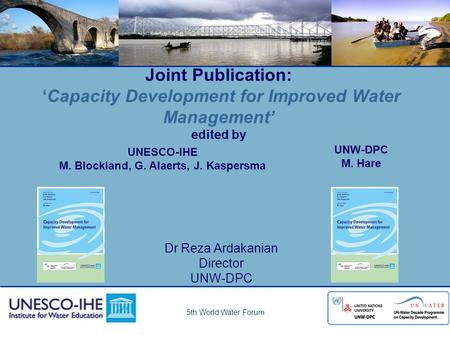 5th World Water Forum Joint Publication: 'Capacity Development for Improved Water Management' edited by Dr Reza Ardakanian Director UNW-DPC M. Hare UNESCO-IHE.