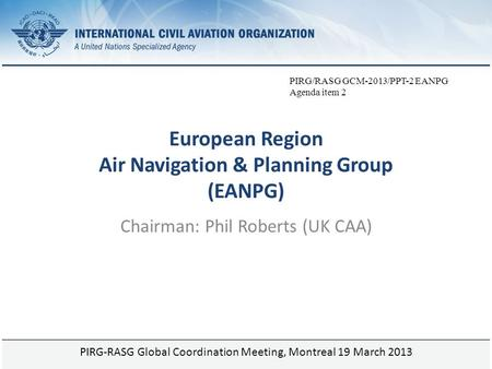 Page 1 European Region Air Navigation & Planning Group (EANPG) Chairman: Phil Roberts (UK CAA) PIRG-RASG Global Coordination Meeting, Montreal 19 March.
