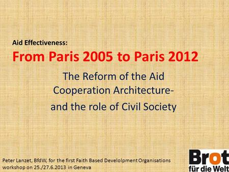The Reform of the Aid Cooperation Architecture- and the role of Civil Society Aid Effectiveness: From Paris 2005 to Paris 2012 Peter Lanzet, BfdW, for.