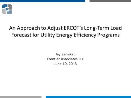 An Approach to Adjust ERCOT's Long-Term Load Forecast for Utility Energy Efficiency Programs Jay Zarnikau Frontier Associates LLC June 10, 2013.