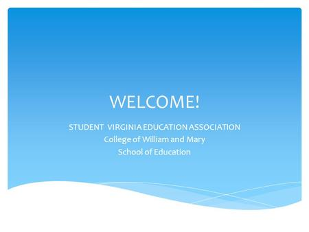 WELCOME! STUDENT VIRGINIA EDUCATION ASSOCIATION College of William and Mary School of Education.