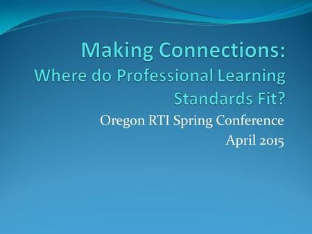 Oregon RTI Spring Conference April 2015. Outcomes for Today Consider how the Standards for Professional Learning can support district efforts in CCSS.