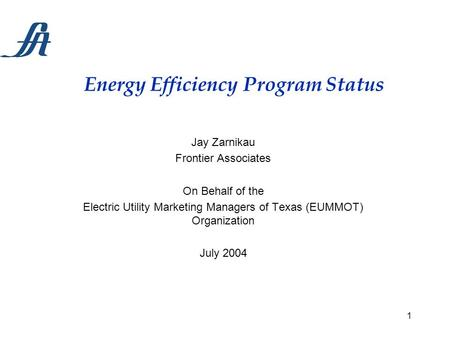 1 Energy Efficiency Program Status Jay Zarnikau Frontier Associates On Behalf of the Electric Utility Marketing Managers of Texas (EUMMOT) Organization.