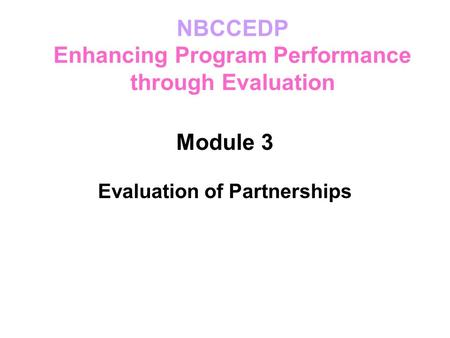 Module 3 Evaluation of Partnerships NBCCEDP Enhancing Program Performance through Evaluation.