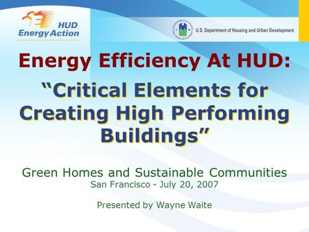 """Critical Elements for Creating High Performing Buildings"" Green Homes and Sustainable Communities San Francisco - July 20, 2007 Presented by Wayne Waite."