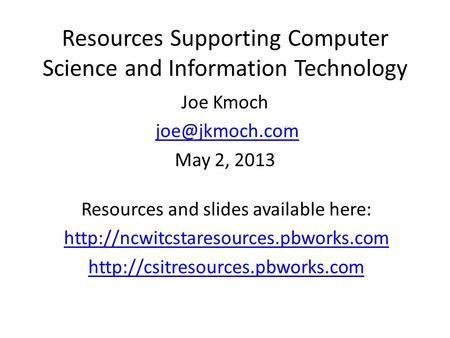 Resources Supporting Computer Science and Information Technology Joe Kmoch May 2, 2013 Resources and slides available here: