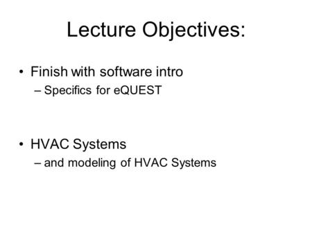 Lecture Objectives: Finish with software intro –Specifics for eQUEST HVAC Systems –and modeling of HVAC Systems.