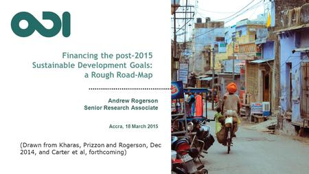 Financing the post-2015 Sustainable Development Goals: a Rough Road-Map Andrew Rogerson Senior Research Associate Accra, 18 March 2015 (Drawn from Kharas,