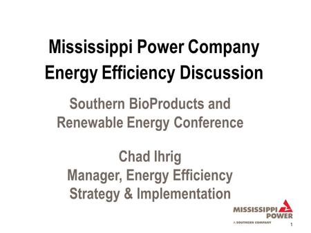 1 Southern BioProducts and Renewable Energy Conference Chad Ihrig Manager, Energy Efficiency Strategy & Implementation Energy Efficiency Discussion Mississippi.