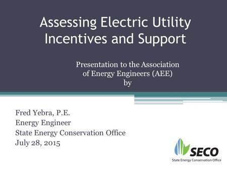 Assessing Electric Utility Incentives and Support Fred Yebra, P.E. Energy Engineer State Energy Conservation Office July 28, 2015 Presentation to the Association.