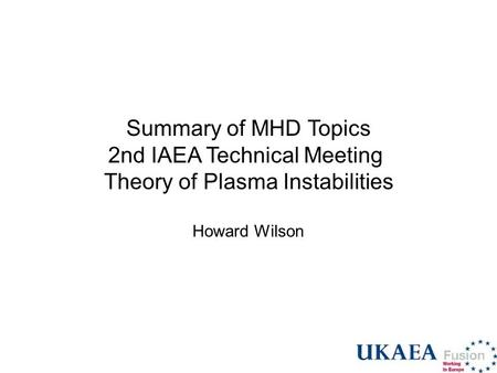 Summary of MHD Topics 2nd IAEA Technical Meeting Theory of Plasma Instabilities Howard Wilson.