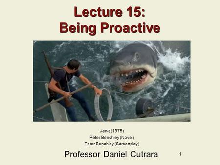 1 Lecture 15: Being Proactive Professor Daniel Cutrara Jaws (1975) Peter Benchley (Novel) Peter Benchley (Screenplay)