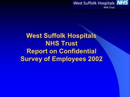 West Suffolk Hospitals NHS Trust Report on Confidential Survey of Employees 2002.