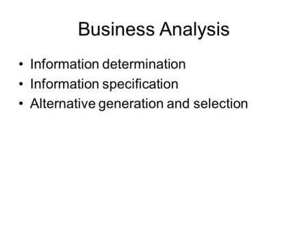 Business Analysis Information determination Information specification Alternative generation and selection.