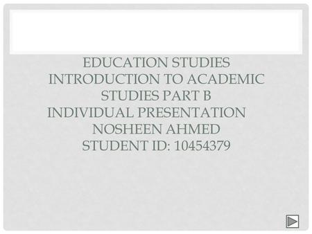 EDUCATION STUDIES INTRODUCTION TO ACADEMIC STUDIES PART B INDIVIDUAL PRESENTATION NOSHEEN AHMED STUDENT ID: 10454379.