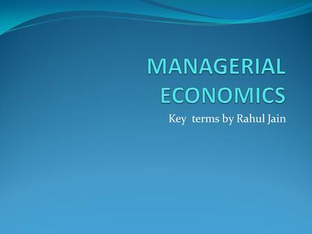 Key terms by Rahul Jain What is Economics? Economics is the social science that studies the production, distribution, and consumption of goods and services.