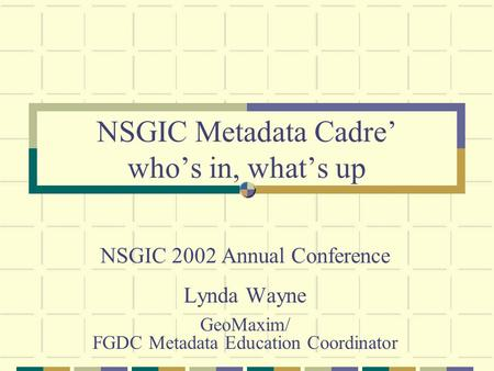 NSGIC Metadata Cadre' who's in, what's up NSGIC 2002 Annual Conference Lynda Wayne GeoMaxim/ FGDC Metadata Education Coordinator.