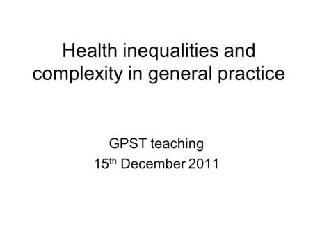 Health inequalities and complexity in general practice GPST teaching 15 th December 2011.
