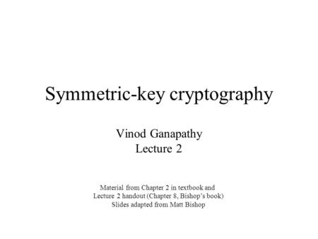 Symmetric-key cryptography Vinod Ganapathy Lecture 2 Material from Chapter 2 in textbook and Lecture 2 handout (Chapter 8, Bishop's book) Slides adapted.