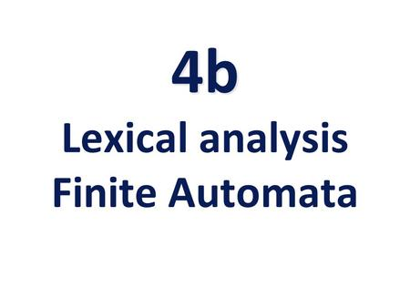 4b 4b Lexical analysis Finite Automata. Finite Automata (FA) FA also called Finite State Machine (FSM) –Abstract model of a computing entity. –Decides.