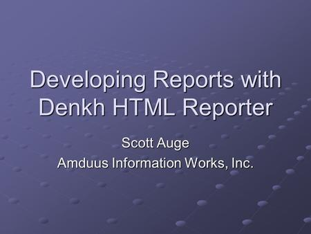 Developing Reports with Denkh HTML Reporter Scott Auge Amduus Information Works, Inc.