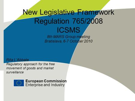 European Commission Enterprise and Industry New Legislative Framework Regulation 765/2008 ICSMS 8th MARS Group meeting Bratislava, 6-7 October 2010 European.