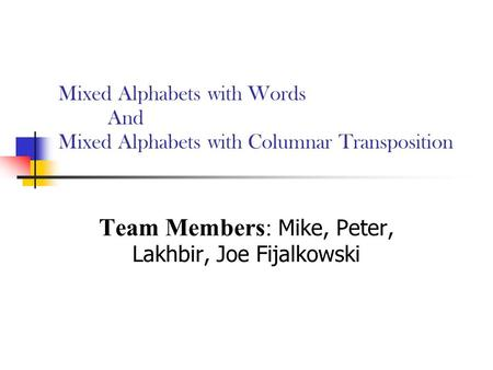 Mixed Alphabets with Words And Mixed Alphabets with Columnar Transposition Team Members: Mike, Peter, Lakhbir, Joe Fijalkowski.