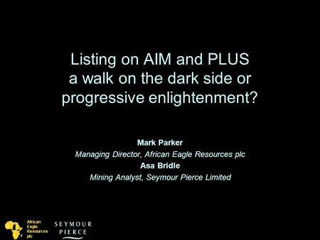 African Eagle Resources plc Listing on AIM and PLUS a walk on the dark side or progressive enlightenment? Mark Parker Managing Director, African Eagle.