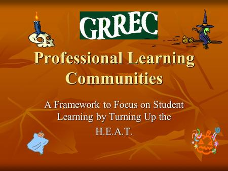 Professional Learning Communities A Framework to Focus on Student Learning by Turning Up the H.E.A.T.