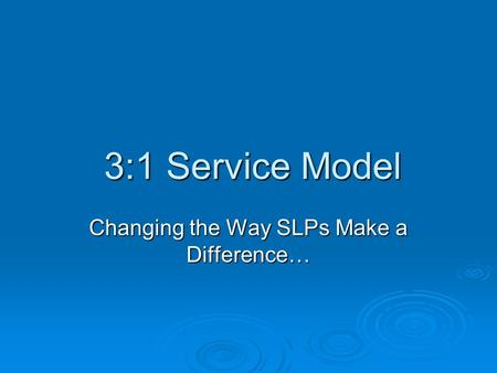 3:1 Service Model Changing the Way SLPs Make a Difference…