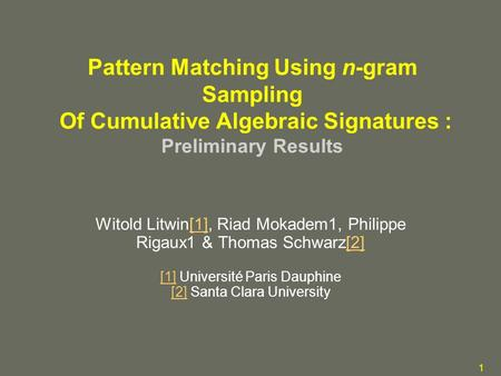 1 Pattern Matching Using n-gram Sampling Of Cumulative Algebraic Signatures : Preliminary Results Witold Litwin[1], Riad Mokadem1, Philippe Rigaux1 & Thomas.