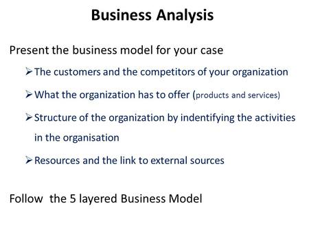 Present the business model for your case  The customers and the competitors of your organization  What the organization has to offer ( products and services)