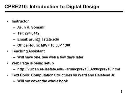 1 CPRE210: Introduction to Digital Design Instructor –Arun K. Somani –Tel: 294 0442 –  –Office Hours: MWF 10:00-11:00 Teaching Assistant.