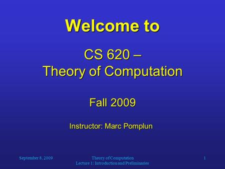 September 8, 2009Theory of Computation Lecture 1: Introduction and Preliminaries 1 Welcome to CS 620 – Theory of Computation Fall 2009 Instructor: Marc.