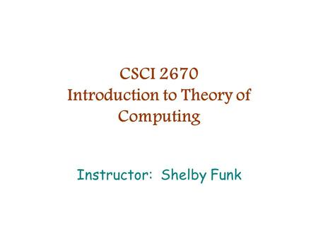 CSCI 2670 Introduction to Theory of Computing Instructor: Shelby Funk.