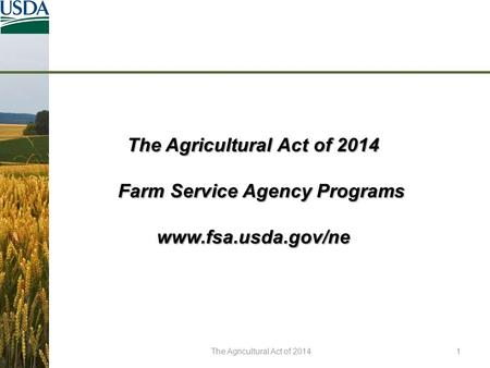 The Agricultural Act of 2014 Farm Service Agency Programs Farm Service Agency Programswww.fsa.usda.gov/ne The Agricultural Act of 20141.
