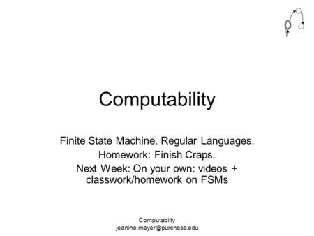 Computabilty Computability Finite State Machine. Regular Languages. Homework: Finish Craps. Next Week: On your own: videos +